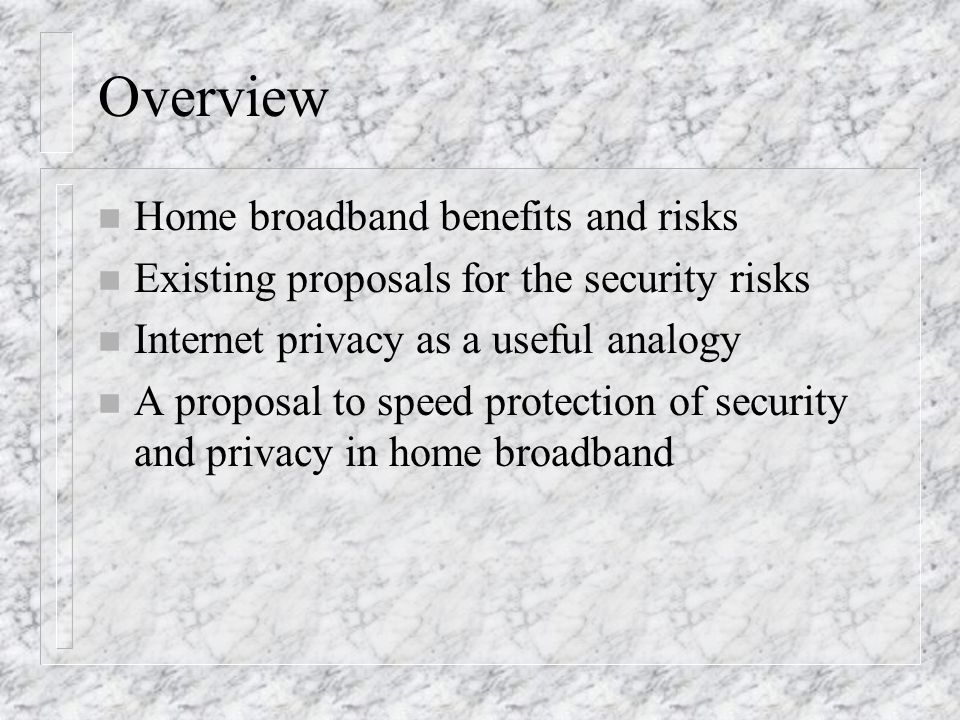 Overview n Home broadband benefits and risks n Existing proposals for the security risks n Internet privacy as a useful analogy n A proposal to speed protection of security and privacy in home broadband