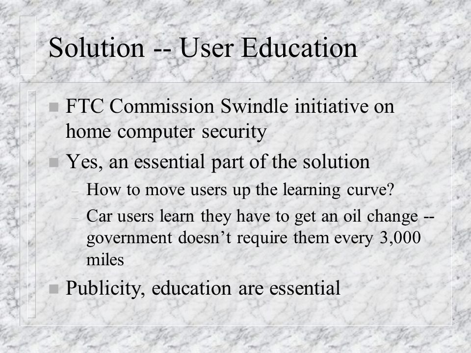 Solution -- User Education n FTC Commission Swindle initiative on home computer security n Yes, an essential part of the solution – How to move users