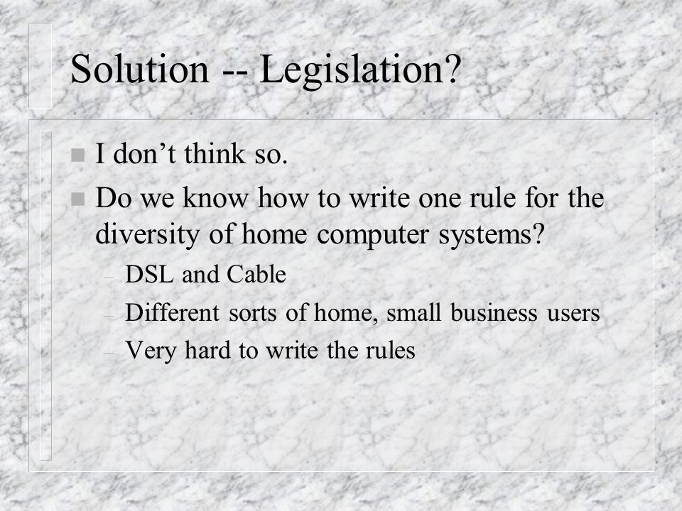 Solution -- Legislation? n I dont think so. n Do we know how to write one rule for the diversity of home computer systems? – DSL and Cable – Different