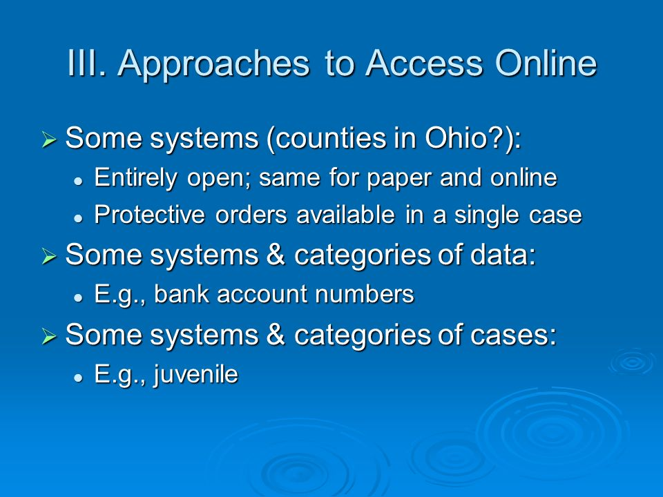III. Approaches to Access Online Some systems (counties in Ohio?): Some systems (counties in Ohio?): Entirely open; same for paper and online Entirely