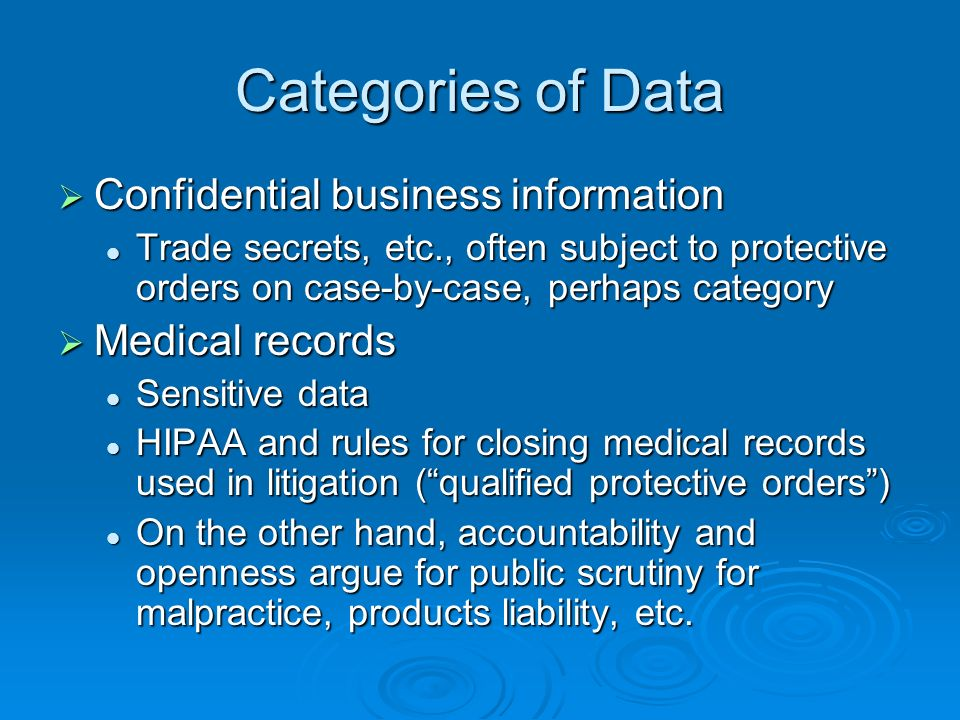 Categories of Data Confidential business information Confidential business information Trade secrets, etc., often subject to protective orders on case-by-case, perhaps category Trade secrets, etc., often subject to protective orders on case-by-case, perhaps category Medical records Medical records Sensitive data Sensitive data HIPAA and rules for closing medical records used in litigation (qualified protective orders) HIPAA and rules for closing medical records used in litigation (qualified protective orders) On the other hand, accountability and openness argue for public scrutiny for malpractice, products liability, etc.