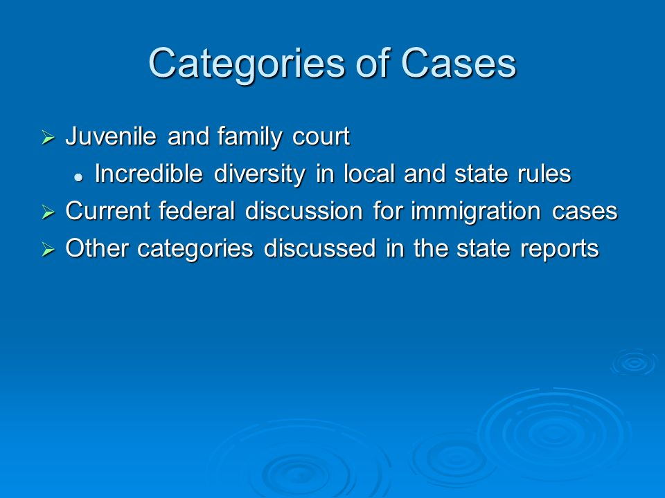 Categories of Cases Juvenile and family court Juvenile and family court Incredible diversity in local and state rules Incredible diversity in local and state rules Current federal discussion for immigration cases Current federal discussion for immigration cases Other categories discussed in the state reports Other categories discussed in the state reports