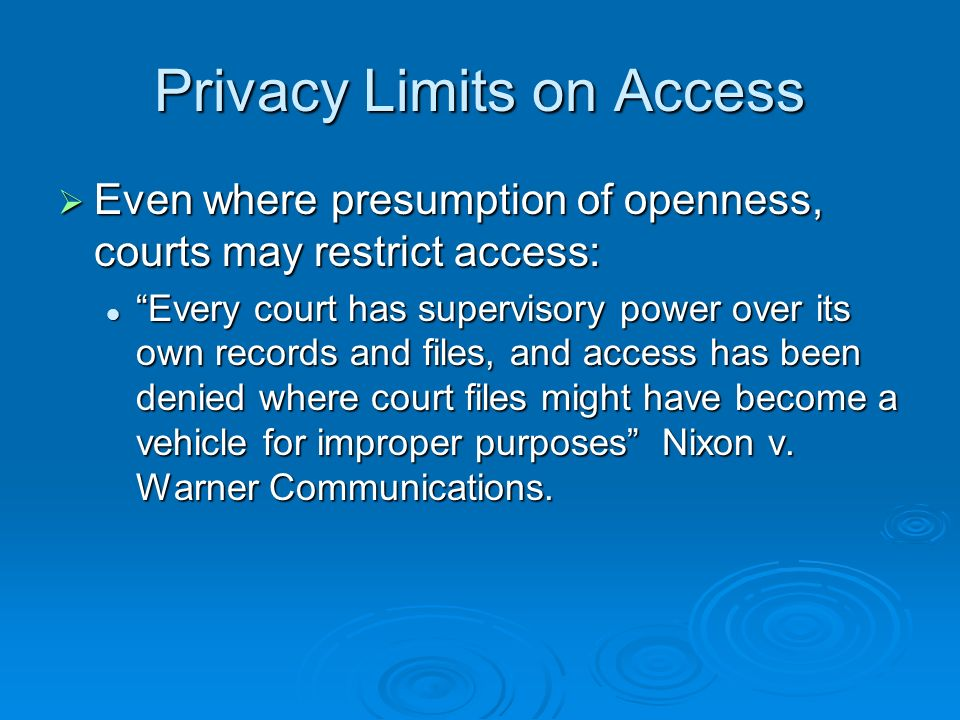Privacy Limits on Access Even where presumption of openness, courts may restrict access: Even where presumption of openness, courts may restrict access: Every court has supervisory power over its own records and files, and access has been denied where court files might have become a vehicle for improper purposes Nixon v.