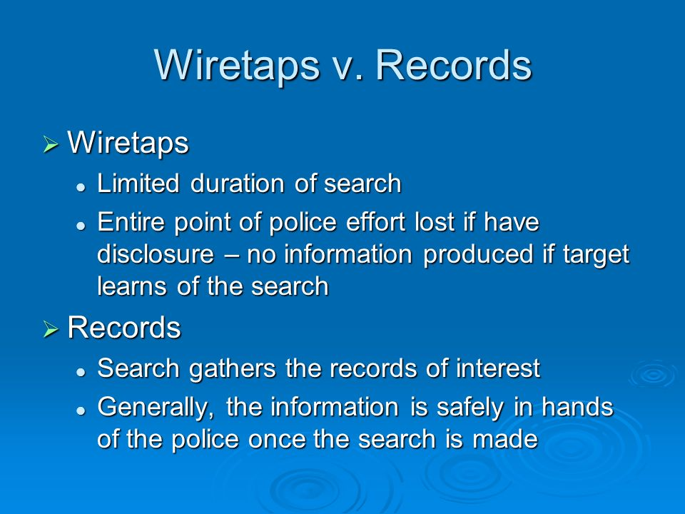 Wiretaps v. Records Wiretaps Wiretaps Limited duration of search Limited duration of search Entire point of police effort lost if have disclosure – no