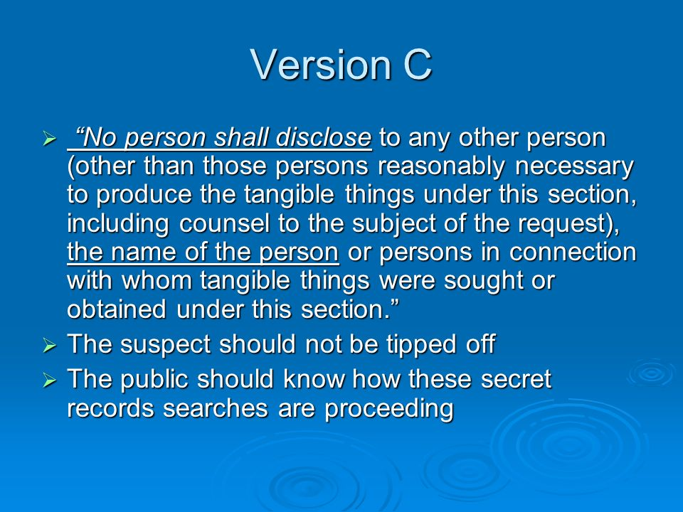 Version C No person shall disclose to any other person (other than those persons reasonably necessary to produce the tangible things under this section, including counsel to the subject of the request), the name of the person or persons in connection with whom tangible things were sought or obtained under this section.