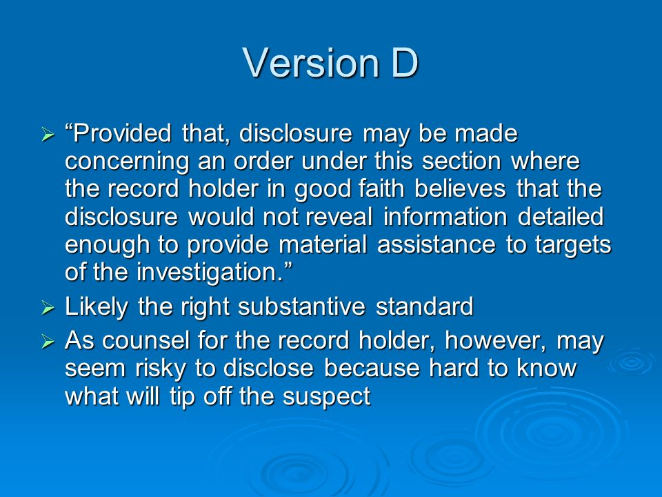 Version D Provided that, disclosure may be made concerning an order under this section where the record holder in good faith believes that the disclosure would not reveal information detailed enough to provide material assistance to targets of the investigation.
