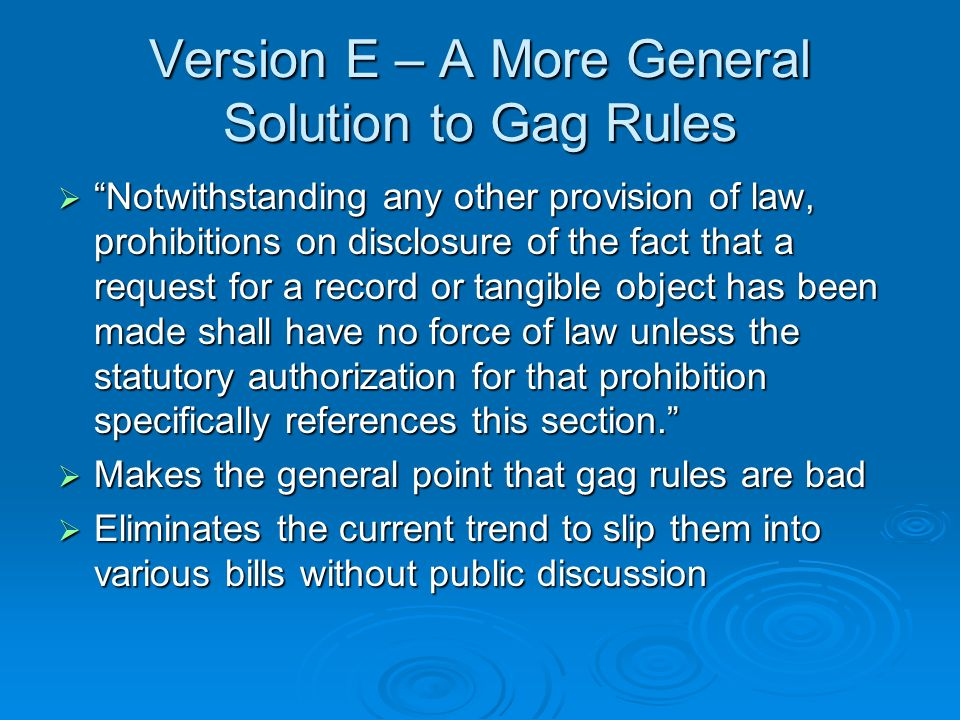 Version E – A More General Solution to Gag Rules Notwithstanding any other provision of law, prohibitions on disclosure of the fact that a request for a record or tangible object has been made shall have no force of law unless the statutory authorization for that prohibition specifically references this section.
