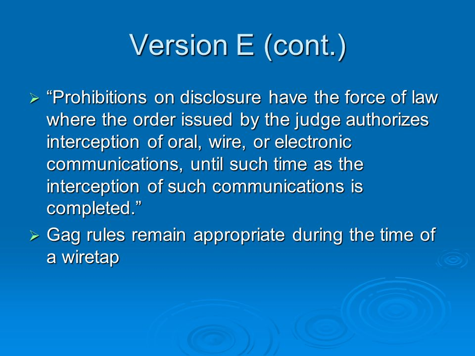 Version E (cont.) Prohibitions on disclosure have the force of law where the order issued by the judge authorizes interception of oral, wire, or electronic communications, until such time as the interception of such communications is completed.