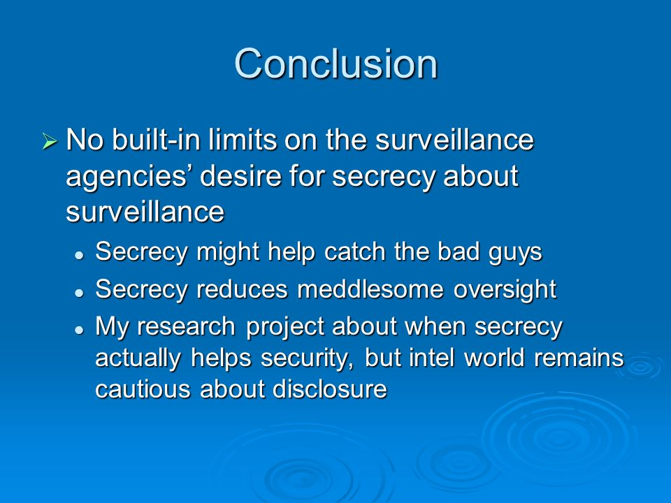 Conclusion No built-in limits on the surveillance agencies desire for secrecy about surveillance No built-in limits on the surveillance agencies desire for secrecy about surveillance Secrecy might help catch the bad guys Secrecy might help catch the bad guys Secrecy reduces meddlesome oversight Secrecy reduces meddlesome oversight My research project about when secrecy actually helps security, but intel world remains cautious about disclosure My research project about when secrecy actually helps security, but intel world remains cautious about disclosure