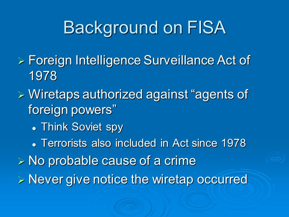 Background on FISA Foreign Intelligence Surveillance Act of 1978 Foreign Intelligence Surveillance Act of 1978 Wiretaps authorized against agents of foreign powers Wiretaps authorized against agents of foreign powers Think Soviet spy Think Soviet spy Terrorists also included in Act since 1978 Terrorists also included in Act since 1978 No probable cause of a crime No probable cause of a crime Never give notice the wiretap occurred Never give notice the wiretap occurred