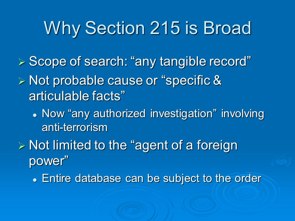Why Section 215 is Broad Scope of search: any tangible record Scope of search: any tangible record Not probable cause or specific & articulable facts Not probable cause or specific & articulable facts Now any authorized investigation involving anti-terrorism Now any authorized investigation involving anti-terrorism Not limited to the agent of a foreign power Not limited to the agent of a foreign power Entire database can be subject to the order Entire database can be subject to the order