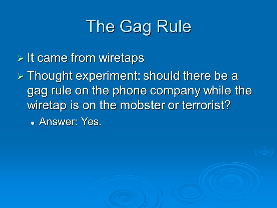 The Gag Rule It came from wiretaps It came from wiretaps Thought experiment: should there be a gag rule on the phone company while the wiretap is on the mobster or terrorist.