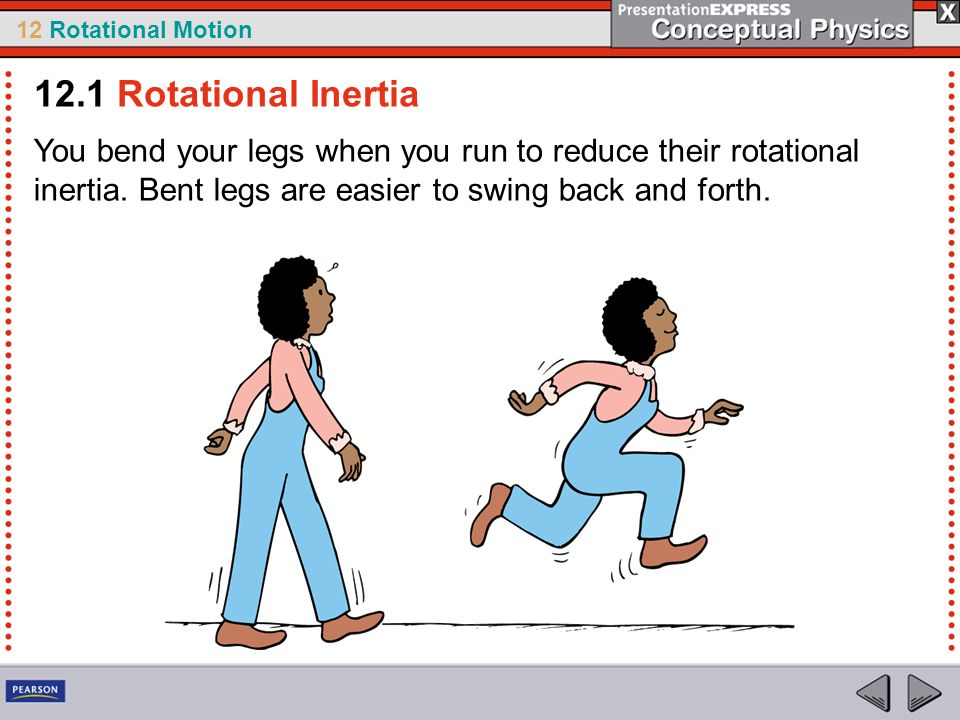 12 Rotational Motion You bend your legs when you run to reduce their rotational inertia. Bent legs are easier to swing back and forth. 12.1 Rotational