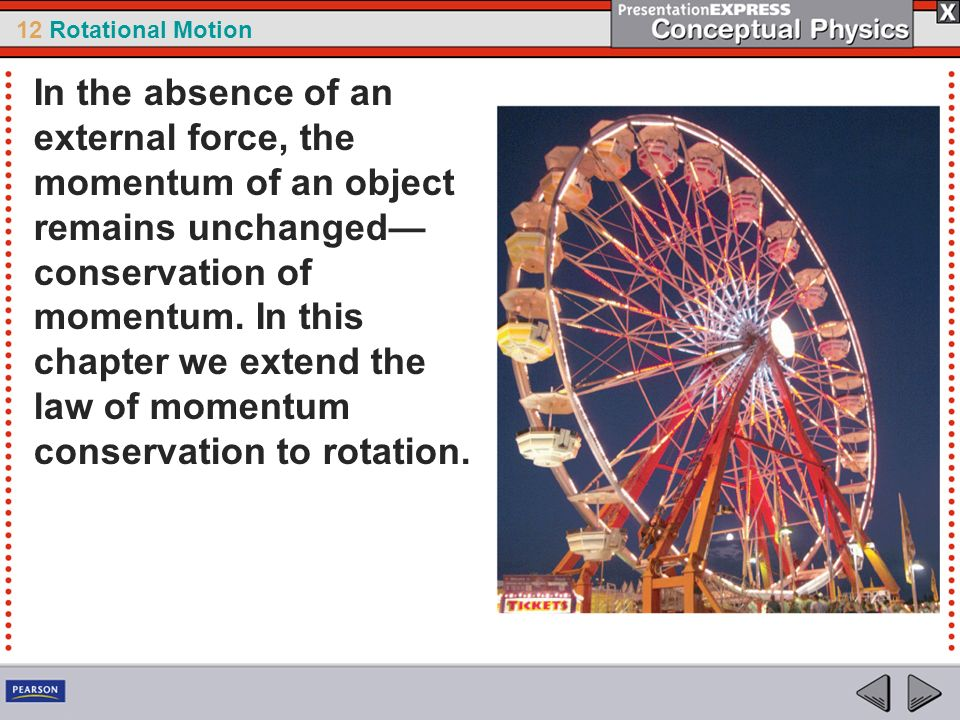 12 Rotational Motion In the absence of an external force, the momentum of an object remains unchanged conservation of momentum. In this chapter we ext