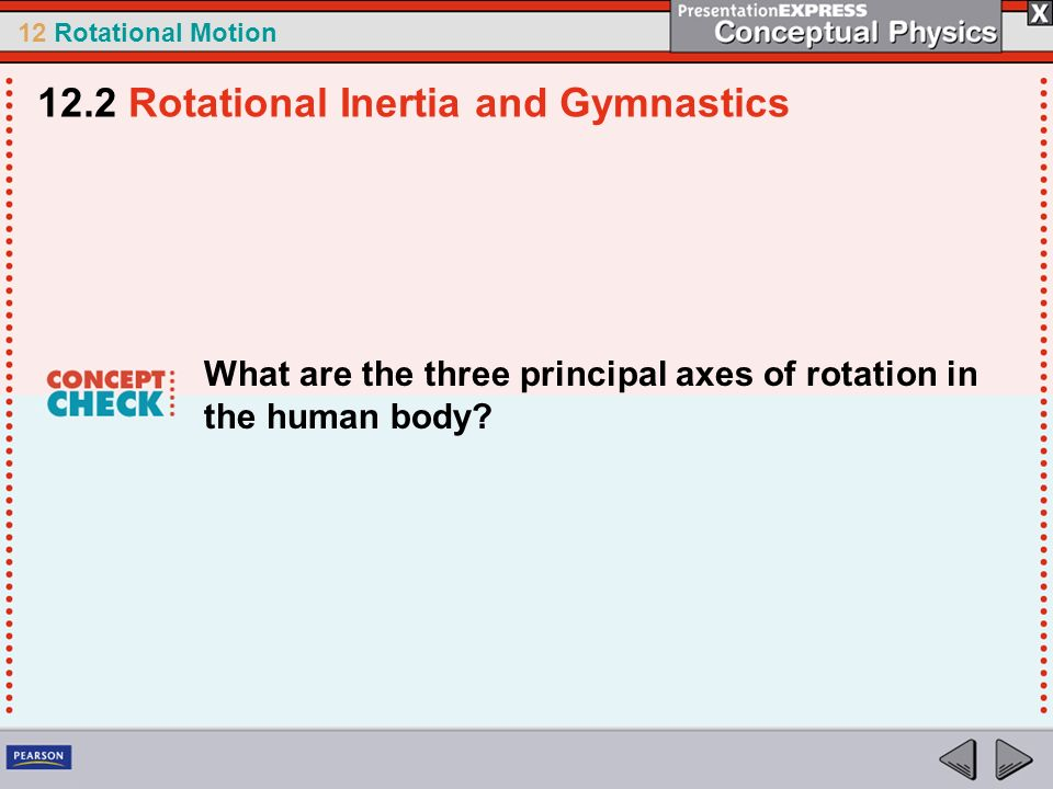 12 Rotational Motion What are the three principal axes of rotation in the human body? 12.2 Rotational Inertia and Gymnastics