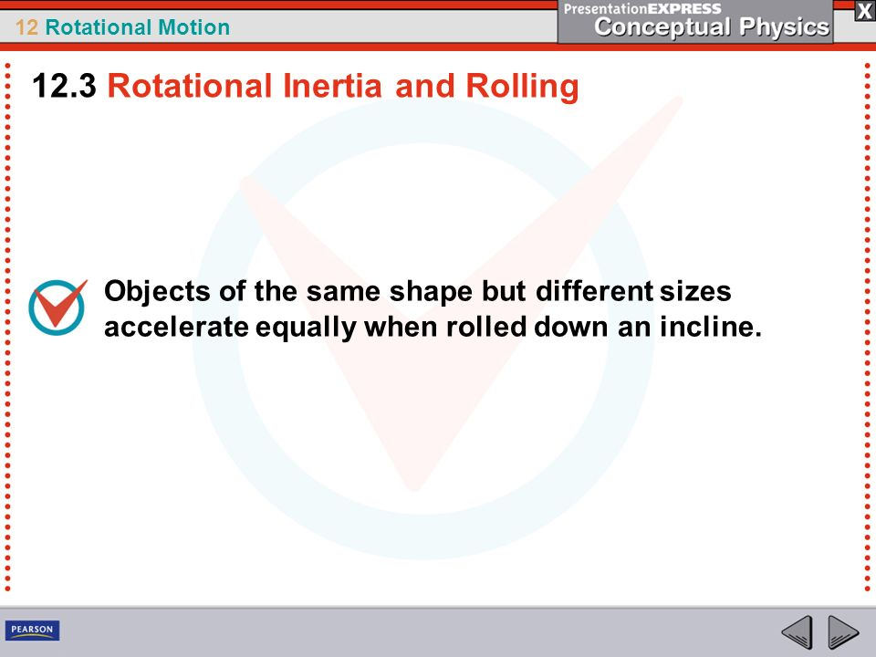12 Rotational Motion Objects of the same shape but different sizes accelerate equally when rolled down an incline. 12.3 Rotational Inertia and Rolling