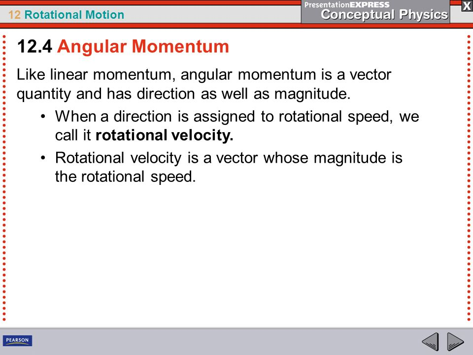 12 Rotational Motion Like linear momentum, angular momentum is a vector quantity and has direction as well as magnitude. When a direction is assigned