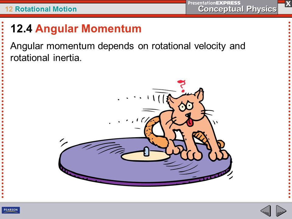 12 Rotational Motion Angular momentum depends on rotational velocity and rotational inertia. 12.4 Angular Momentum