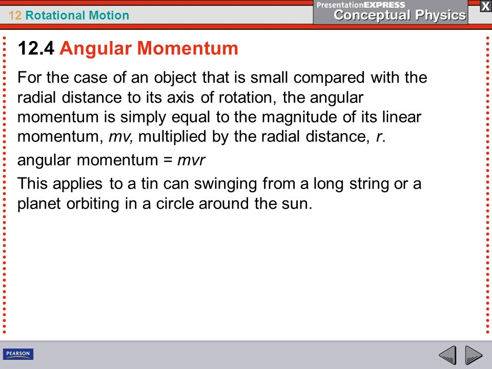 12 Rotational Motion For the case of an object that is small compared with the radial distance to its axis of rotation, the angular momentum is simply