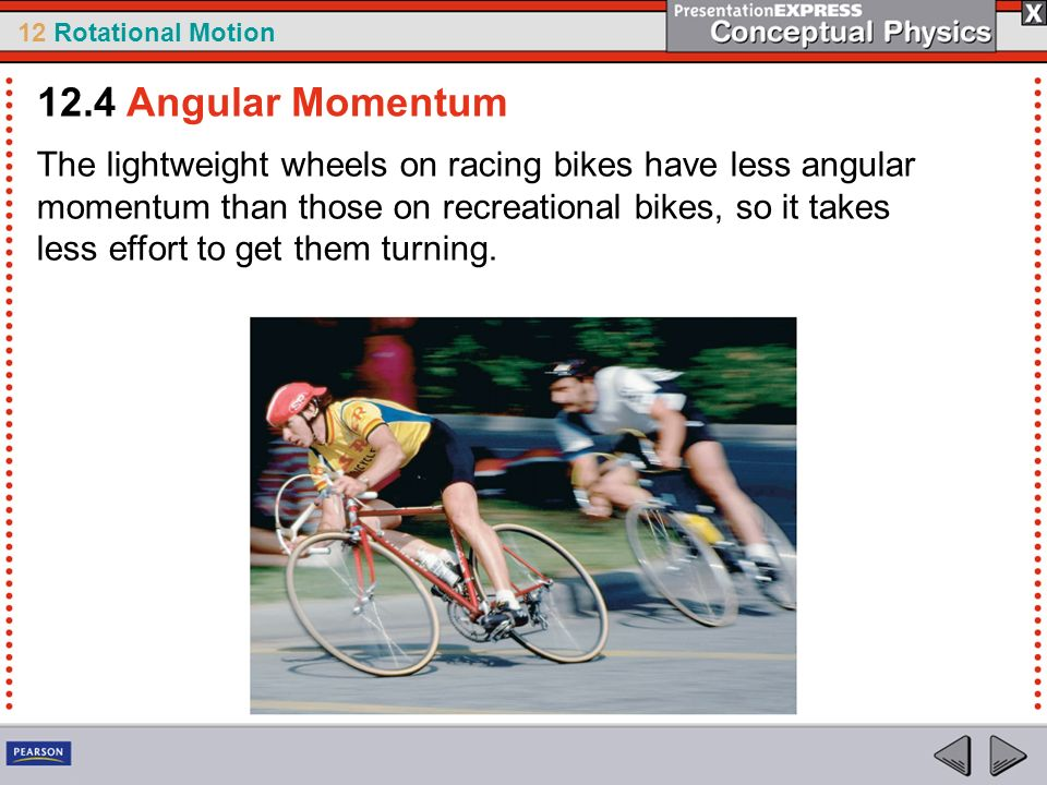 12 Rotational Motion The lightweight wheels on racing bikes have less angular momentum than those on recreational bikes, so it takes less effort to ge