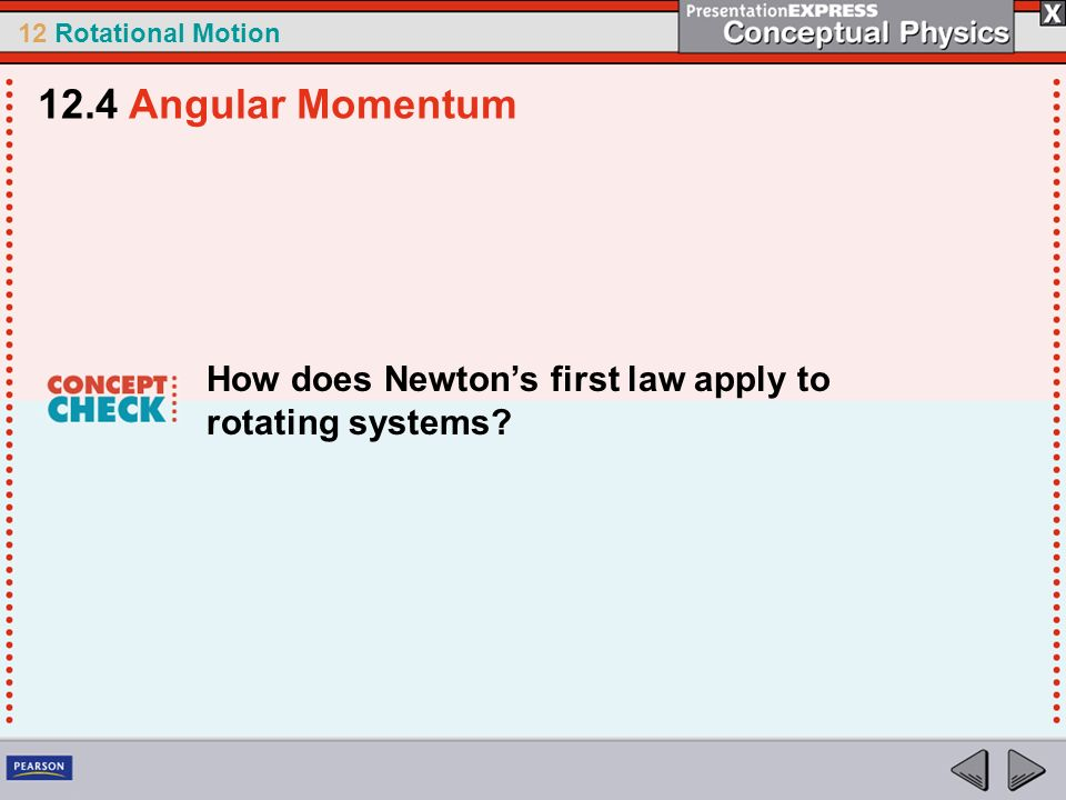 12 Rotational Motion How does Newtons first law apply to rotating systems? 12.4 Angular Momentum
