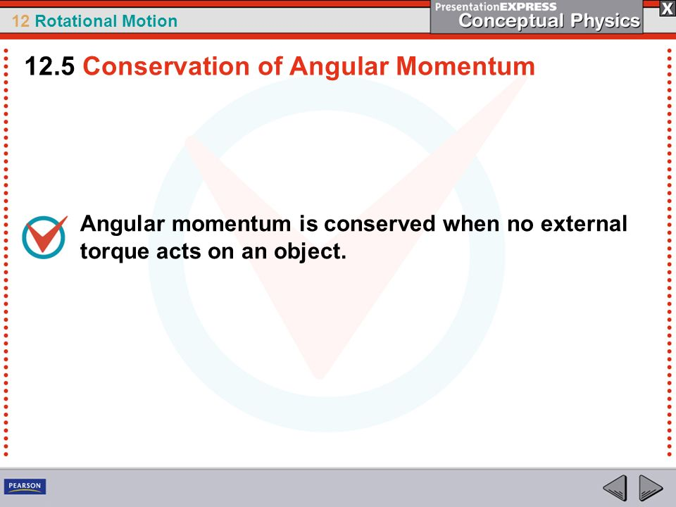12 Rotational Motion Angular momentum is conserved when no external torque acts on an object. 12.5 Conservation of Angular Momentum