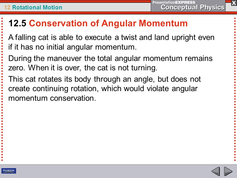 12 Rotational Motion A falling cat is able to execute a twist and land upright even if it has no initial angular momentum. During the maneuver the tot