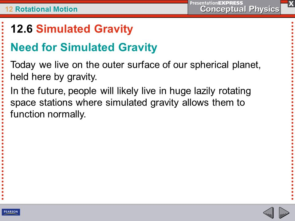 12 Rotational Motion Need for Simulated Gravity Today we live on the outer surface of our spherical planet, held here by gravity. In the future, peopl