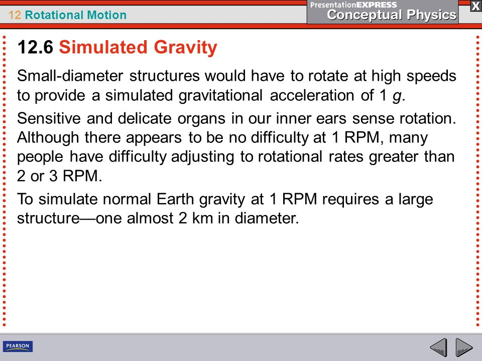 12 Rotational Motion Small-diameter structures would have to rotate at high speeds to provide a simulated gravitational acceleration of 1 g. Sensitive