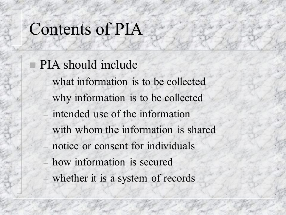 Contents of PIA n PIA should include – what information is to be collected – why information is to be collected – intended use of the information – with whom the information is shared – notice or consent for individuals – how information is secured – whether it is a system of records