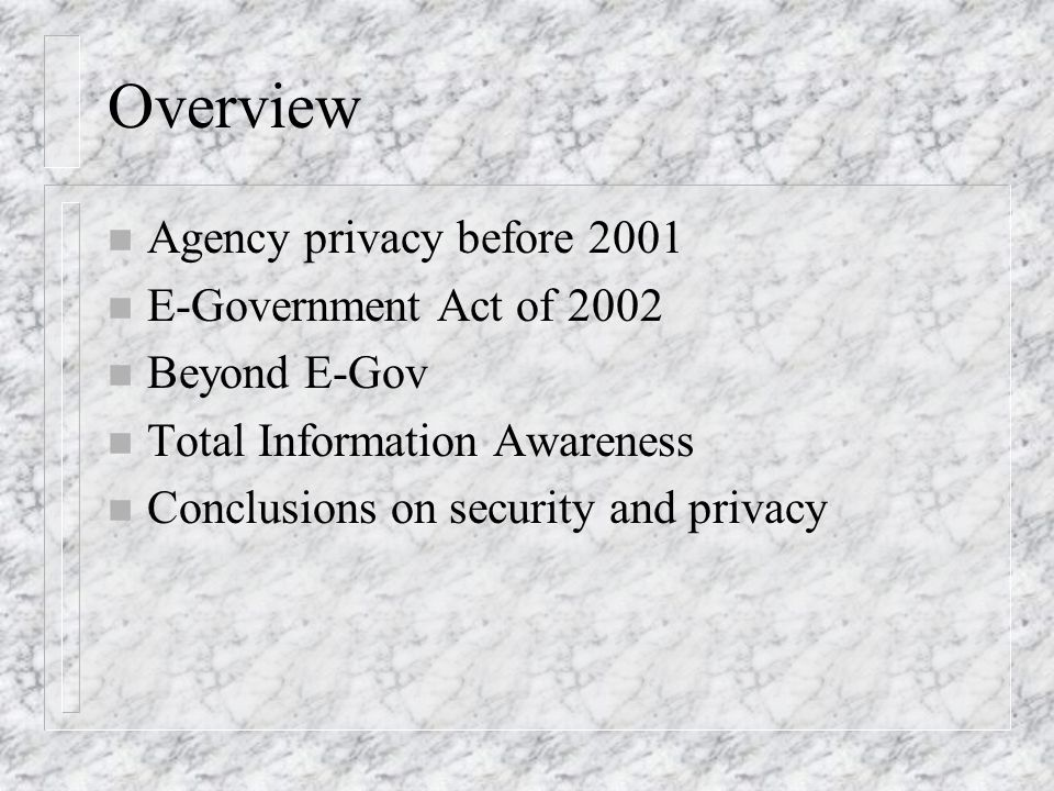 Overview n Agency privacy before 2001 n E-Government Act of 2002 n Beyond E-Gov n Total Information Awareness n Conclusions on security and privacy