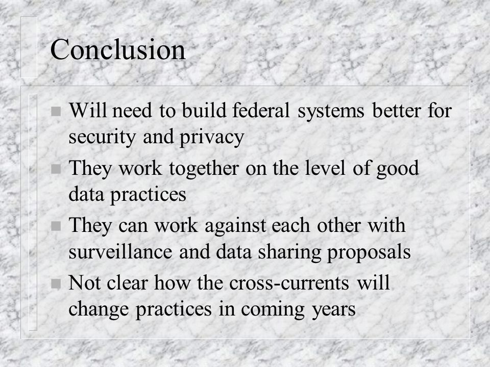 Conclusion n Will need to build federal systems better for security and privacy n They work together on the level of good data practices n They can work against each other with surveillance and data sharing proposals n Not clear how the cross-currents will change practices in coming years