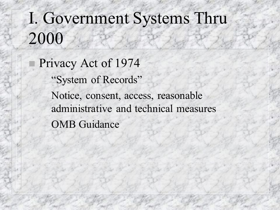 I. Government Systems Thru 2000 n Privacy Act of 1974 – System of Records – Notice, consent, access, reasonable administrative and technical measures