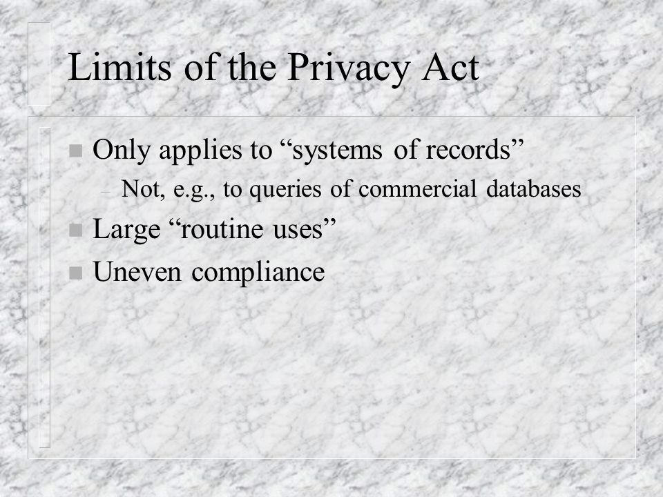 Limits of the Privacy Act n Only applies to systems of records – Not, e.g., to queries of commercial databases n Large routine uses n Uneven compliance