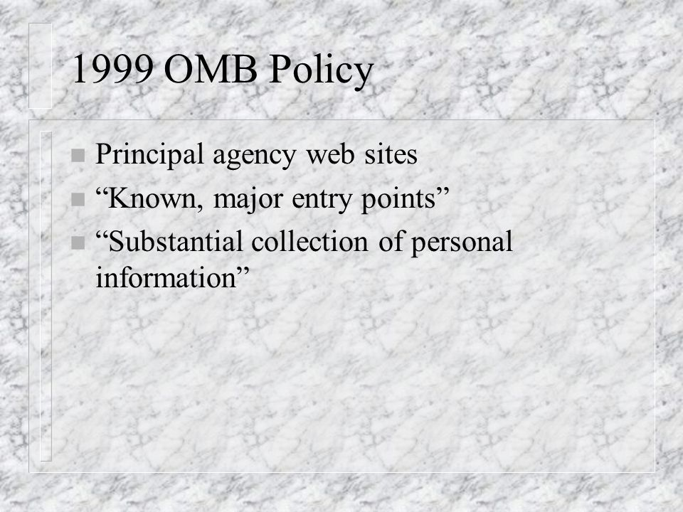 1999 OMB Policy n Principal agency web sites n Known, major entry points n Substantial collection of personal information