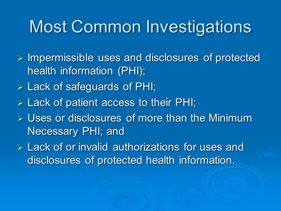 Most Common Investigations Impermissible uses and disclosures of protected health information (PHI); Impermissible uses and disclosures of protected health information (PHI); Lack of safeguards of PHI; Lack of safeguards of PHI; Lack of patient access to their PHI; Lack of patient access to their PHI; Uses or disclosures of more than the Minimum Necessary PHI; and Uses or disclosures of more than the Minimum Necessary PHI; and Lack of or invalid authorizations for uses and disclosures of protected health information.