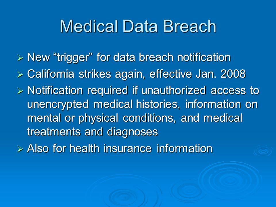 Medical Data Breach New trigger for data breach notification New trigger for data breach notification California strikes again, effective Jan. 2008 Ca