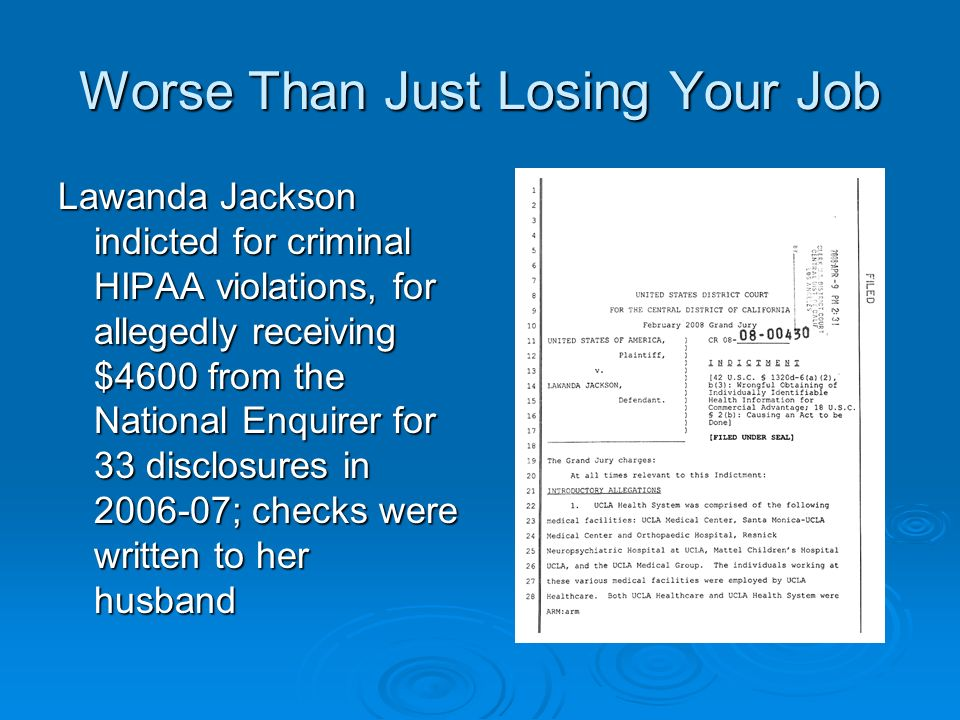 Worse Than Just Losing Your Job Lawanda Jackson indicted for criminal HIPAA violations, for allegedly receiving $4600 from the National Enquirer for 33 disclosures in 2006-07; checks were written to her husband