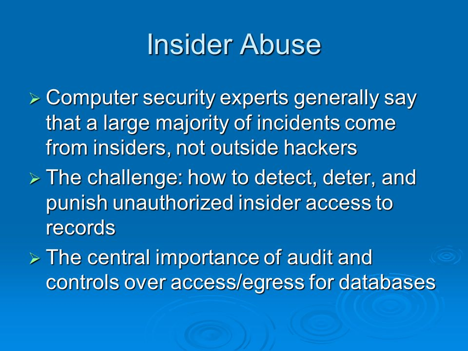 Insider Abuse Computer security experts generally say that a large majority of incidents come from insiders, not outside hackers Computer security experts generally say that a large majority of incidents come from insiders, not outside hackers The challenge: how to detect, deter, and punish unauthorized insider access to records The challenge: how to detect, deter, and punish unauthorized insider access to records The central importance of audit and controls over access/egress for databases The central importance of audit and controls over access/egress for databases