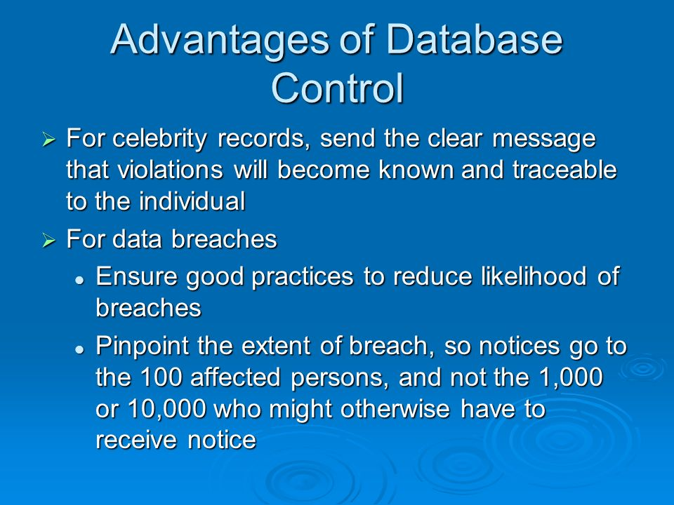 Advantages of Database Control For celebrity records, send the clear message that violations will become known and traceable to the individual For celebrity records, send the clear message that violations will become known and traceable to the individual For data breaches For data breaches Ensure good practices to reduce likelihood of breaches Ensure good practices to reduce likelihood of breaches Pinpoint the extent of breach, so notices go to the 100 affected persons, and not the 1,000 or 10,000 who might otherwise have to receive notice Pinpoint the extent of breach, so notices go to the 100 affected persons, and not the 1,000 or 10,000 who might otherwise have to receive notice