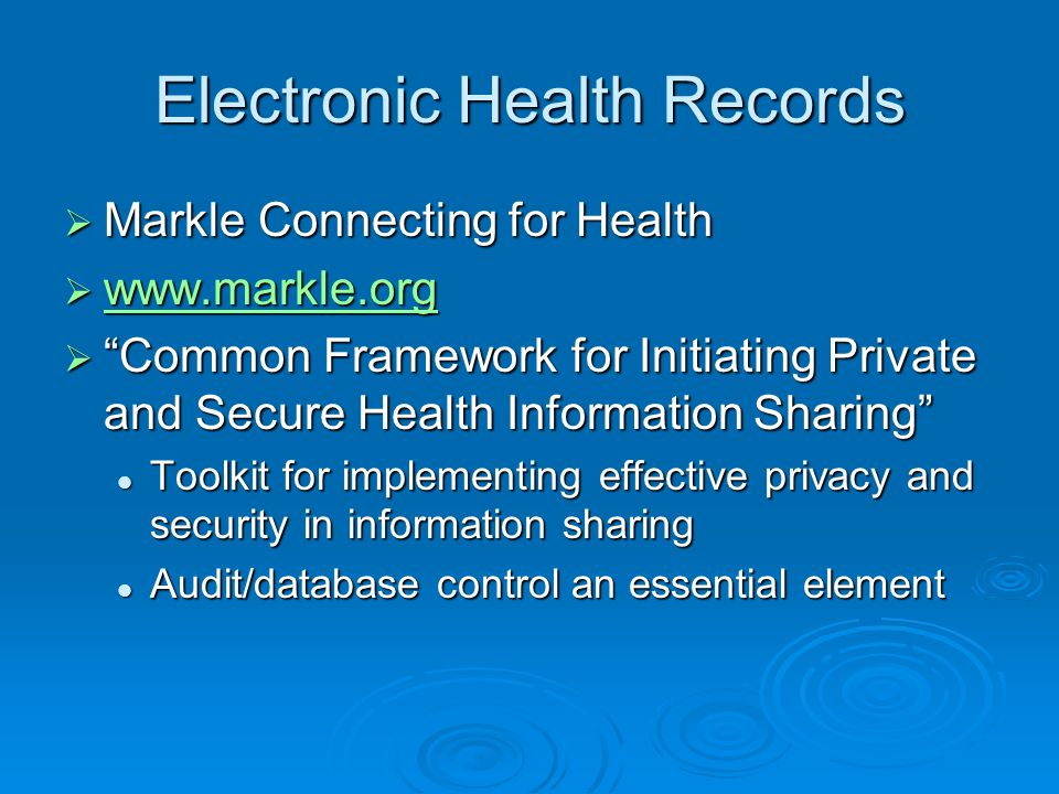 Electronic Health Records Markle Connecting for Health Markle Connecting for Health www.markle.org www.markle.org www.markle.org Common Framework for Initiating Private and Secure Health Information Sharing Common Framework for Initiating Private and Secure Health Information Sharing Toolkit for implementing effective privacy and security in information sharing Toolkit for implementing effective privacy and security in information sharing Audit/database control an essential element Audit/database control an essential element