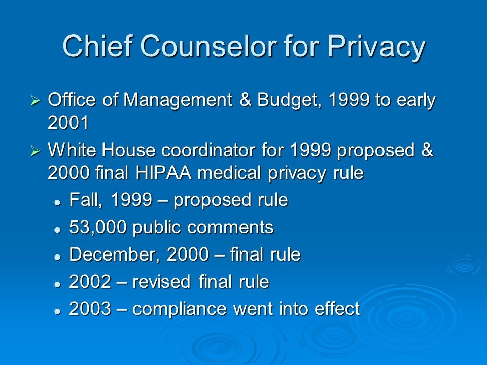 Chief Counselor for Privacy Office of Management & Budget, 1999 to early 2001 Office of Management & Budget, 1999 to early 2001 White House coordinator for 1999 proposed & 2000 final HIPAA medical privacy rule White House coordinator for 1999 proposed & 2000 final HIPAA medical privacy rule Fall, 1999 – proposed rule Fall, 1999 – proposed rule 53,000 public comments 53,000 public comments December, 2000 – final rule December, 2000 – final rule 2002 – revised final rule 2002 – revised final rule 2003 – compliance went into effect 2003 – compliance went into effect