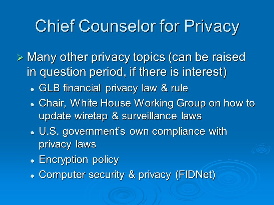 Chief Counselor for Privacy Many other privacy topics (can be raised in question period, if there is interest) Many other privacy topics (can be raised in question period, if there is interest) GLB financial privacy law & rule GLB financial privacy law & rule Chair, White House Working Group on how to update wiretap & surveillance laws Chair, White House Working Group on how to update wiretap & surveillance laws U.S.