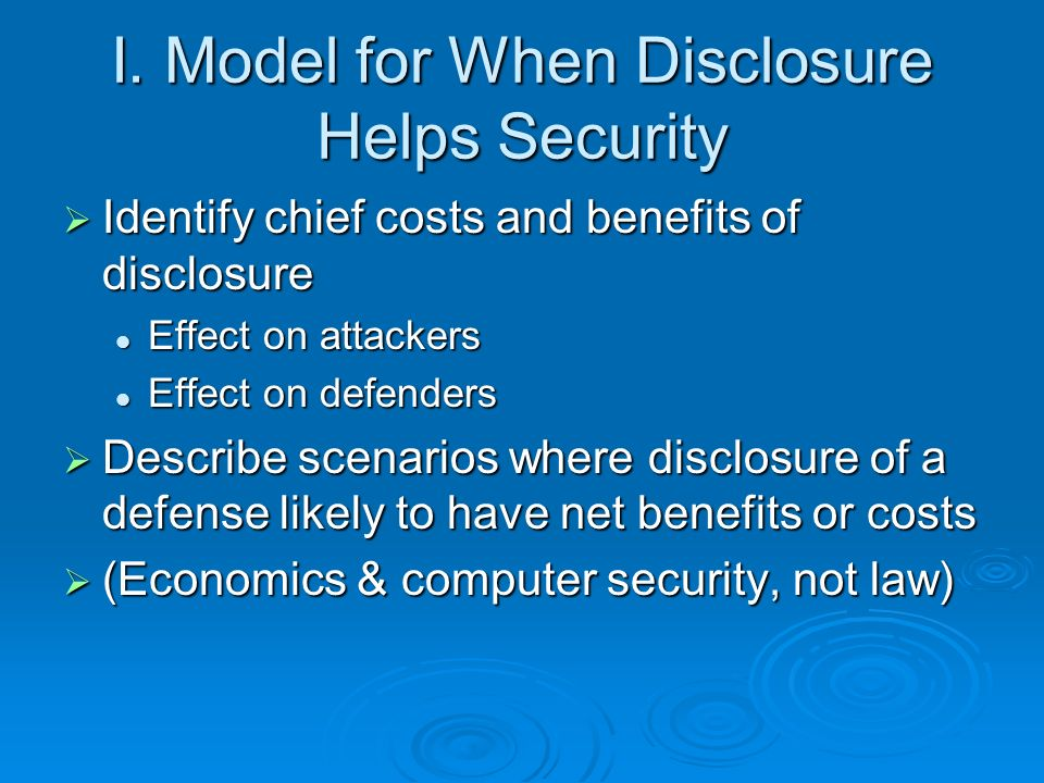 I. Model for When Disclosure Helps Security Identify chief costs and benefits of disclosure Identify chief costs and benefits of disclosure Effect on