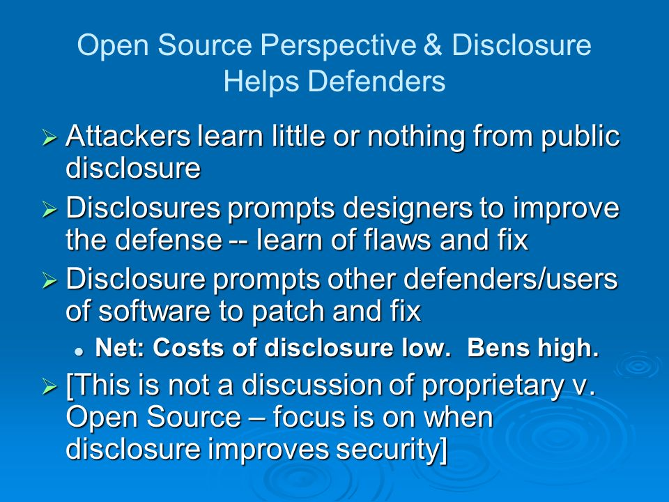 Open Source Perspective & Disclosure Helps Defenders Attackers learn little or nothing from public disclosure Attackers learn little or nothing from public disclosure Disclosures prompts designers to improve the defense -- learn of flaws and fix Disclosures prompts designers to improve the defense -- learn of flaws and fix Disclosure prompts other defenders/users of software to patch and fix Disclosure prompts other defenders/users of software to patch and fix Net: Costs of disclosure low.