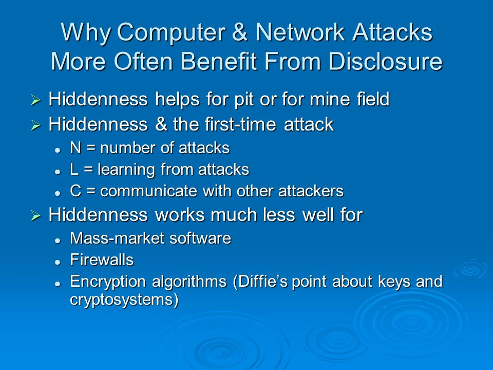 Why Computer & Network Attacks More Often Benefit From Disclosure Hiddenness helps for pit or for mine field Hiddenness helps for pit or for mine field Hiddenness & the first-time attack Hiddenness & the first-time attack N = number of attacks N = number of attacks L = learning from attacks L = learning from attacks C = communicate with other attackers C = communicate with other attackers Hiddenness works much less well for Hiddenness works much less well for Mass-market software Mass-market software Firewalls Firewalls Encryption algorithms (Diffies point about keys and cryptosystems) Encryption algorithms (Diffies point about keys and cryptosystems)