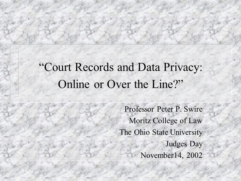 Court Records and Data Privacy: Online or Over the Line? Professor Peter P. Swire Moritz College of Law The Ohio State University Judges Day November1