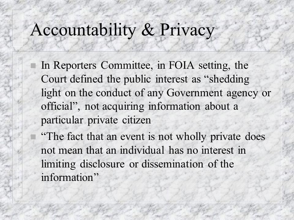 Accountability & Privacy n In Reporters Committee, in FOIA setting, the Court defined the public interest as shedding light on the conduct of any Gove