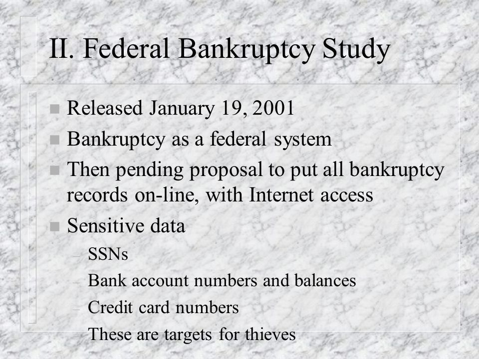 II. Federal Bankruptcy Study n Released January 19, 2001 n Bankruptcy as a federal system n Then pending proposal to put all bankruptcy records on-lin