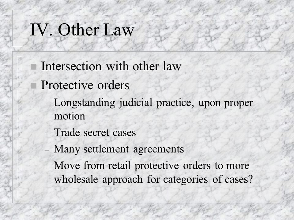 IV. Other Law n Intersection with other law n Protective orders – Longstanding judicial practice, upon proper motion – Trade secret cases – Many settl